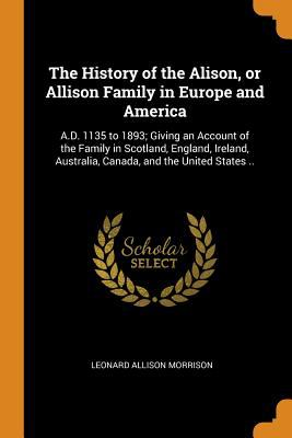 The History of the Alison, or Allison Family in Europe and America: A.D. 1135 to 1893; Giving an Account of the Family in Scotland, England, Ireland,