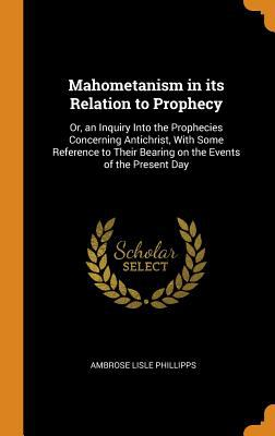 Mahometanism in Its Relation to Prophecy: Or, an Inquiry Into the Prophecies Concerning Antichrist, with Some Reference to Their Bearing on the Events