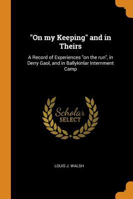 On My Keeping and in Theirs: A Record of Experiences on the Run, in Derry Gaol, and in Ballykinlar Internment Camp