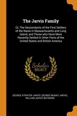 The Jarvis Family: Or, the Descendants of the First Settlers of the Name in Massachusetts and Long Island, and Those Who Have More Recently Settled in