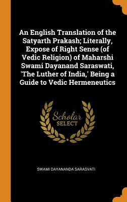 An English Translation of the Satyarth Prakash; Literally, Expose of Right Sense (of Vedic Religion) of Maharshi Swami Dayanand Saraswati, 'the Luther