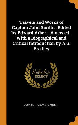 Travels and Works of Captain John Smith... Edited by Edward Arber... a New Ed., with a Biographical and Critical Introduction by A.G. Bradley