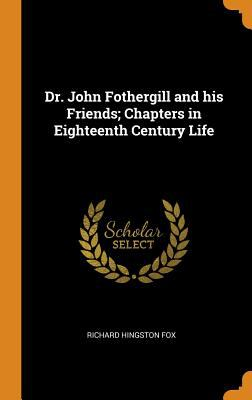 Dr. John Fothergill and His Friends; Chapters in Eighteenth Century Life