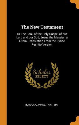 The New Testament: Or the Book of the Holy Gospel of Our Lord and Our God, Jesus the Messiah a Literal Translation from the Syriac Peshito Version