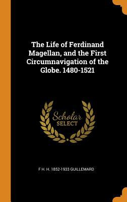 The Life of Ferdinand Magellan, and the First Circumnavigation of the Globe. 1480-1521