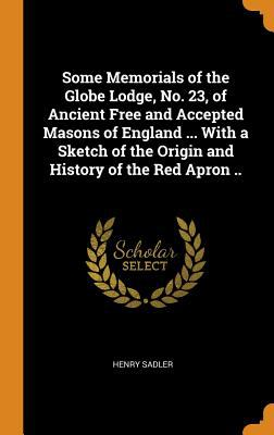 Some Memorials of the Globe Lodge, No. 23, of Ancient Free and Accepted Masons of England ... with a Sketch of the Origin and History of the Red Apron