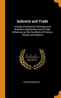 Industry and Trade: A Study of Industrial Technique and Business Organization and of Their Influences on the Conditions of Various Classes and Nations