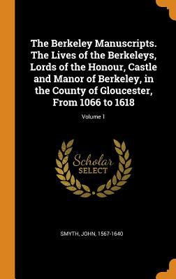 The Berkeley Manuscripts. the Lives of the Berkeleys, Lords of the Honour, Castle and Manor of Berkeley, in the County of Gloucester, from 1066 to 161