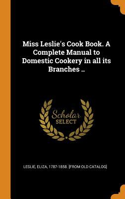Miss Leslie's Cook Book. a Complete Manual to Domestic Cookery in All Its Branches ..