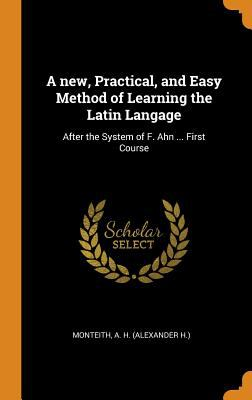 A New, Practical, and Easy Method of Learning the Latin Langage: After the System of F. Ahn ... First Course