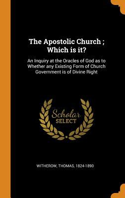 The Apostolic Church; Which Is It?: An Inquiry at the Oracles of God as to Whether Any Existing Form of Church Government Is of Divine Right