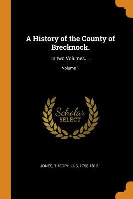 A History of the County of Brecknock.: In Two Volumes. ..; Volume 1