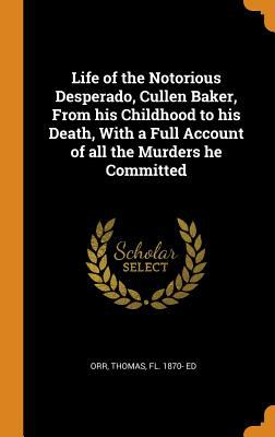Life of the Notorious Desperado, Cullen Baker, from His Childhood to His Death, with a Full Account of All the Murders He Committed