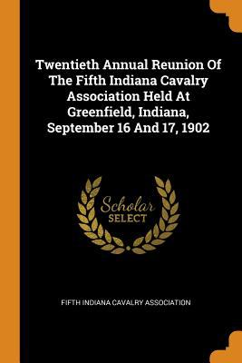 Twentieth Annual Reunion of the Fifth Indiana Cavalry Association Held at Greenfield, Indiana, September 16 and 17, 1902
