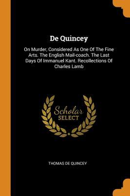 de Quincey: On Murder, Considered as One of the Fine Arts. the English Mail-Coach. the Last Days of Immanuel Kant. Recollections of Charles Lamb