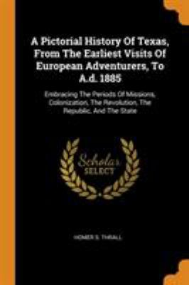 A Pictorial History Of Texas, From The Earliest Visits Of European Adventurers, To A.d. 1885: Embracing The Periods Of Missions, Colonization, The Rev