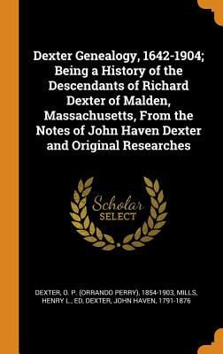 Dexter Genealogy, 1642-1904; Being a History of the Descendants of Richard Dexter of Malden, Massachusetts, from the Notes of John Haven Dexter and Or