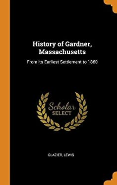 History of Gardner, Massachusetts: From Its Earliest Settlement to 1860