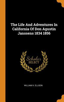 The Life and Adventures in California of Don Agustin Janssens 1834 1856