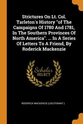 Strictures on Lt. Col. Tarleton's History of the Campaigns of 1780 and 1781, in the Southern Provinces of North America. ... in a Series of Letters to