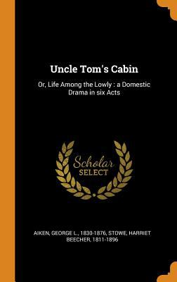 Uncle Tom's Cabin: Or, Life Among the Lowly: A Domestic Drama in Six Acts
