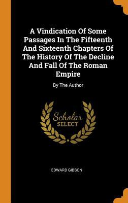 A Vindication of Some Passages in the Fifteenth and Sixteenth Chapters of the History of the Decline and Fall of the Roman Empire: By the Author