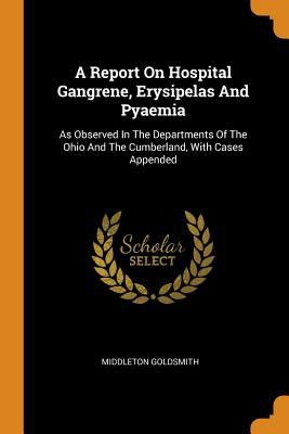 A Report on Hospital Gangrene, Erysipelas and Pyaemia: As Observed in the Departments of the Ohio and the Cumberland, with Cases Appended