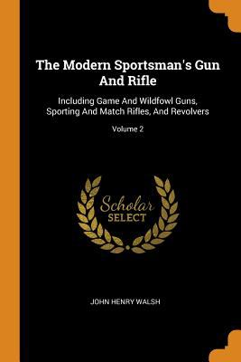 The Modern Sportsman's Gun and Rifle: Including Game and Wildfowl Guns, Sporting and Match Rifles, and Revolvers; Volume 2