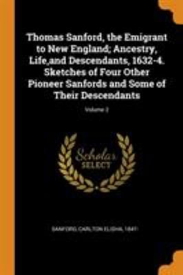 Thomas Sanford, the Emigrant to New England; Ancestry, Life, and Descendants, 1632-4. Sketches of Four Other Pioneer Sanfords and Some of Their Descen
