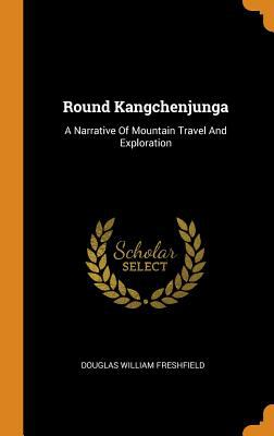 Round Kangchenjunga: A Narrative of Mountain Travel and Exploration
