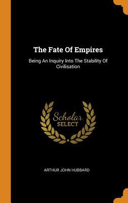 The Fate of Empires: Being an Inquiry Into the Stability of Civilisation