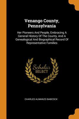 Venango County, Pennsylvania: Her Pioneers and People, Embracing a General History of the County, and a Genealogical and Biographical Record of Repres