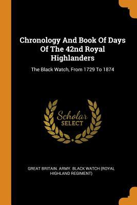 Chronology and Book of Days of the 42nd Royal Highlanders: The Black Watch, from 1729 to 1874