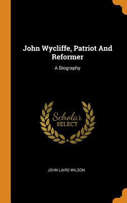 John Wycliffe, Patriot and Reformer: A Biography