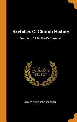 Sketches of Church History: From A.D. 33 to the Reformation