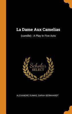 La Dame Aux Camelias: (camille): A Play in Five Acts