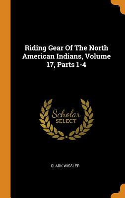 Riding Gear of the North American Indians, Volume 17, Parts 1-4
