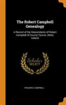 The Robert Campbell Genealogy: A Record of the Descendants of Robert Campbell of County Tyrone, Ulster, Ireland