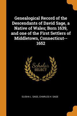 Genealogical Record of the Descendants of David Sage, a Native of Wales; Born 1639, and One of the First Settlers of Middletown, Connecticut--1652