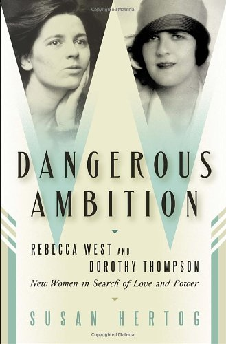 Dangerous Ambition: Rebecca West and Dorothy Thompson: New Women in Search of Love and Power 9780345459862