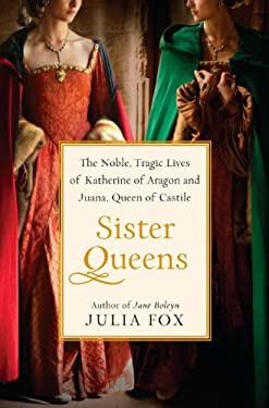 Sister Queens: The Noble, Tragic Lives of Katherine of Aragon and Juana, Queen of Castile 9780345516046