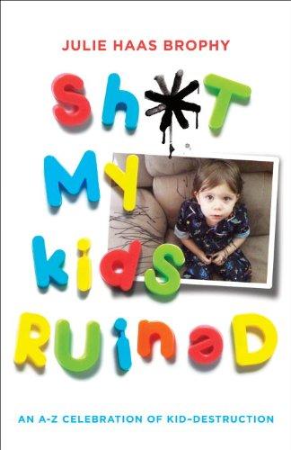 Sh*t My Kids Ruined: An A-Z Celebration of Kid-Destruction 9780345527165
