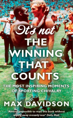 It's Not the Winning That Counts: The Most Inspiring Moments of Sporting Chivalry 9780349122076