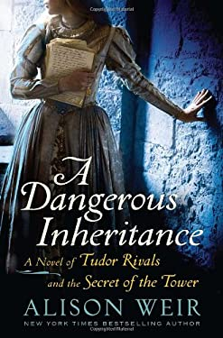 A Dangerous Inheritance: A Novel of Tudor Rivals and the Secret of the Tower 9780345511898
