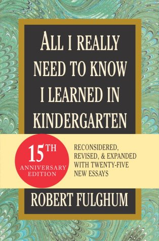 All I Really Need to Know I Learned in Kindergarten: Fifteenth Anniversary Edition Reconsidered, Revised, & Expanded with Twenty-Five New Essays 9780345466174