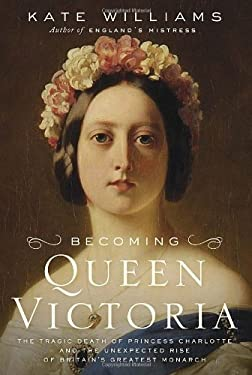 Becoming Queen Victoria: The Tragic Death of Princess Charlotte and the Unexpected Rise of Britain's Greatest Monarch 9780345461957