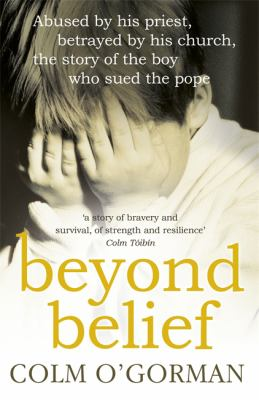 Beyond Belief: Abused by His Priest, Betrayed by His Church, the Story of the Boy Who Sued the Pope 9780340925287