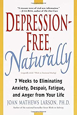 Depression-Free, Naturally: 7 Weeks to Eliminating Anxiety, Despair, Fatigue, and Anger from Your Life 9780345435170