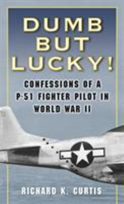 Dumb But Lucky!: Confessions of A P-51 Fighter Pilot in World War II 9780345476364