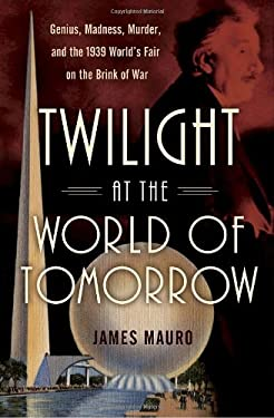 Twilight at the World of Tomorrow: Genius, Madness, Murder, and the 1939 World's Fair on the Brink of War 9780345512147